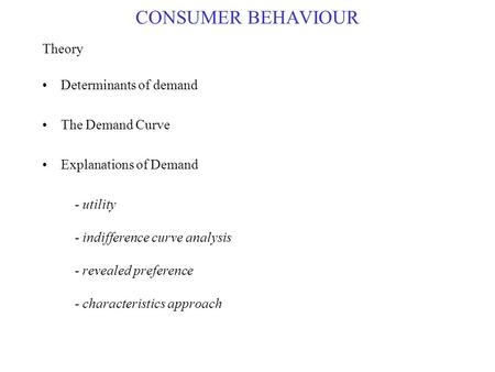 CONSUMER BEHAVIOUR Theory Determinants of demand The Demand Curve Explanations of Demand - utility - indifference curve analysis - revealed preference.