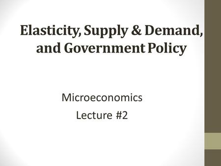 Elasticity, Supply & Demand, and Government Policy Microeconomics Lecture #2.