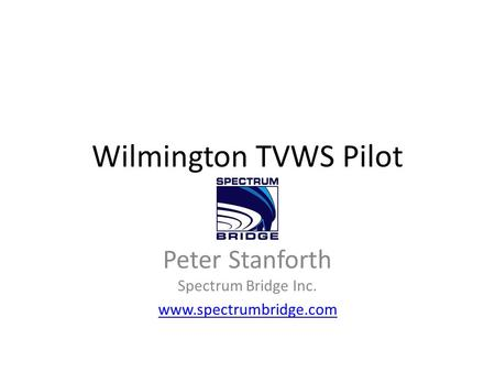 Wilmington TVWS Pilot Peter Stanforth Spectrum Bridge Inc. www.spectrumbridge.com.