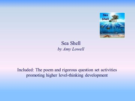 Sea Shell by Amy Lowell Included: The poem and rigorous question set activities promoting higher level-thinking development.