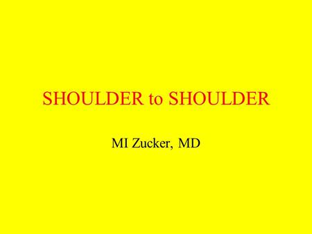SHOULDER to SHOULDER MI Zucker, MD. A dr Z lecture.