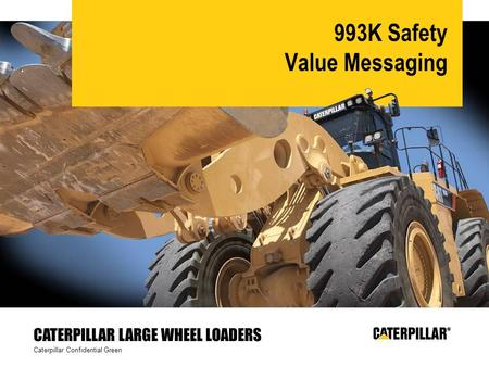 Caterpillar Confidential Green CATERPILLAR LARGE WHEEL LOADERS 993K Safety Value Messaging.