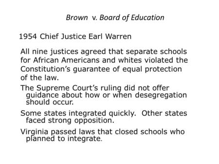Brown v. Board of Education 1954 Chief Justice Earl Warren All nine justices agreed that separate schools for African Americans and whites violated the.