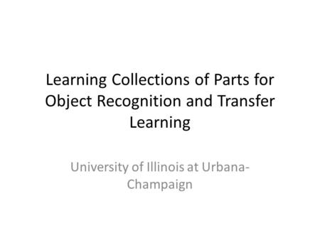 Learning Collections of Parts for Object Recognition and Transfer Learning University of Illinois at Urbana- Champaign.