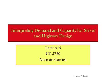 Interpreting Demand and Capacity for Street and Highway Design Lecture 6 CE 5720 Norman Garrick Norman W. Garrick.