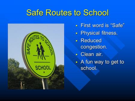 "Safe Routes to School  First word is ""Safe""  Physical fitness.  Reduced congestion.  Clean air.  A fun way to get to school."