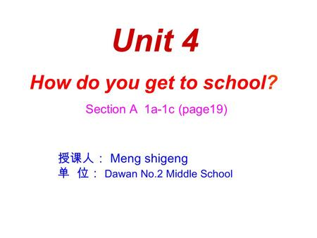 Unit 4 How do you get to school? Section A 1a-1c (page19) 授课人: Meng shigeng 单 位: Dawan No.2 Middle School.