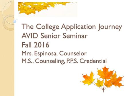 The College Application Journey AVID Senior Seminar Fall 2016 Mrs. Espinosa, Counselor M.S., Counseling, P.P.S. Credential.