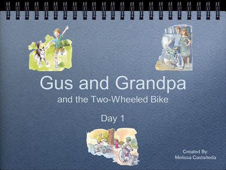 Gus and Grandpa and the Two-Wheeled Bike Day 1 and the Two-Wheeled Bike Day 1 Created By: Melissa Castañeda Created By: Melissa Castañeda.