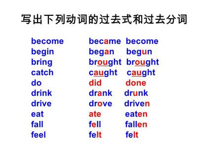 Become begin bring catch do drink drive eat fall feel 写出下列动词的过去式和过去分词 became become began begun brought brought caught caught did done drank drunk drove.