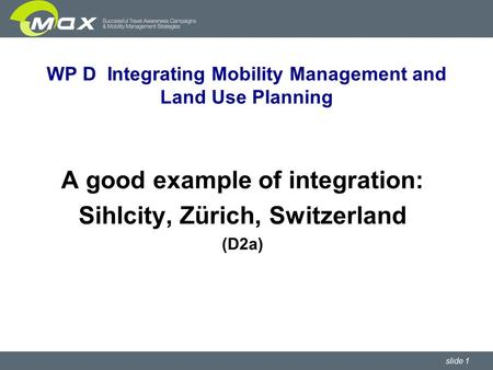 Slide 1 WP D Integrating Mobility Management and Land Use Planning A good example of integration: Sihlcity, Zürich, Switzerland (D2a)