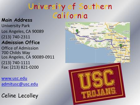 University of Southern California Main Address University Park Los Angeles, CA 90089 (213) 740-2311 Admission Office Office of Admission 700 Childs Way.