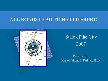 ALL ROADS LEAD TO HATTIESBURG State of the City 2007 Presented by Mayor Johnny L. DuPree, Ph.D.