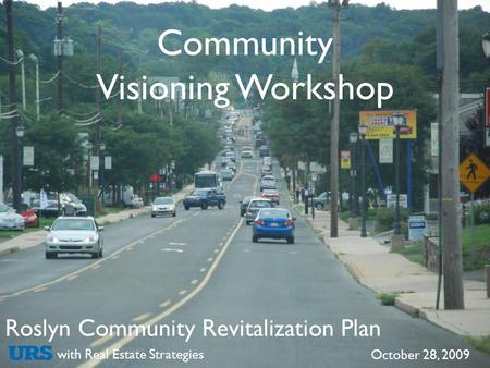Roslyn Community Revitalization Plan with Real Estate Strategies October 28, 2009 Community Visioning Workshop.
