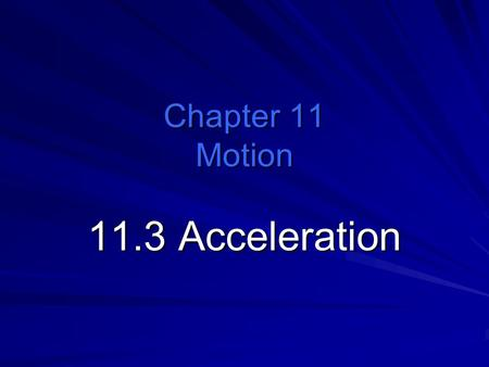 Chapter 11 Motion 11.3 Acceleration. How are changes in velocity described? The rate at which velocity changes is called acceleration. What Is Acceleration?