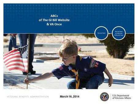 VETERANS BENEFITS ADMINISTRATION March 16, 2014 ABCs of The GI Bill Website & VA Once.