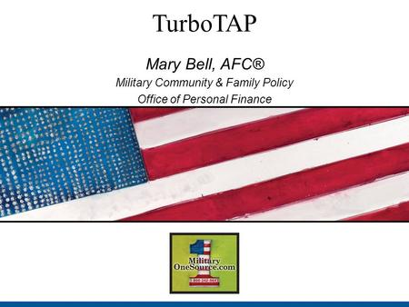 TurboTAP Mary Bell, AFC® Military Community & Family Policy Office of Personal Finance.