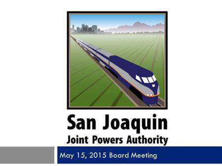 May 15, 2015 Board Meeting. San Joaquin Joint Powers Authority Item 1 Call to Order Pledge of Allegiance Roll Call Oath of Office.