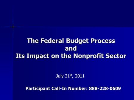 The Federal Budget Process and Its Impact on the Nonprofit Sector July 21 st, 2011 Participant Call-In Number: 888-228-0609.
