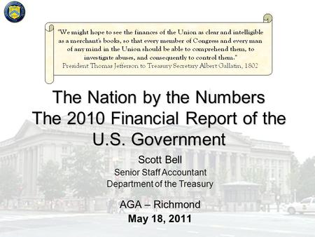 The Nation by the Numbers The 2010 Financial Report of the U.S. Government AGA – Richmond May 18, 2011 Scott Bell Senior Staff Accountant Department of.