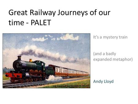 Great Railway Journeys of our time - PALET It's a mystery train (and a badly expanded metaphor) Andy Lloyd.