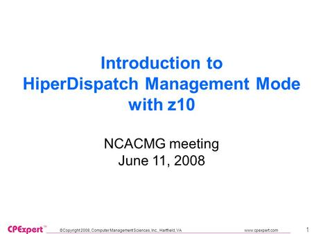 ©Copyright 2008, Computer Management Sciences, Inc., Hartfield, VA www.cpexpert.com 1 Introduction to HiperDispatch Management Mode with z10 NCACMG meeting.