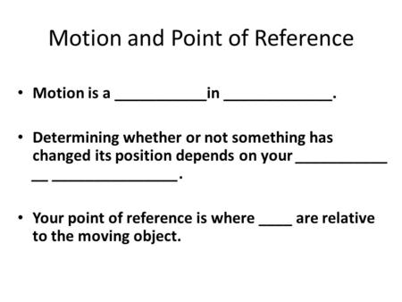 Motion and Point of Reference Motion is a ___________in _____________. Determining whether or not something has changed its position depends on your ___________.