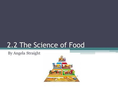 2.2 The Science of Food By Angela Straight.