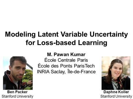 Modeling Latent Variable Uncertainty for Loss-based Learning Daphne Koller Stanford University Ben Packer Stanford University M. Pawan Kumar École Centrale.