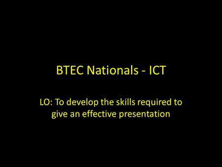 BTEC Nationals - ICT LO: To develop the skills required to give an effective presentation.
