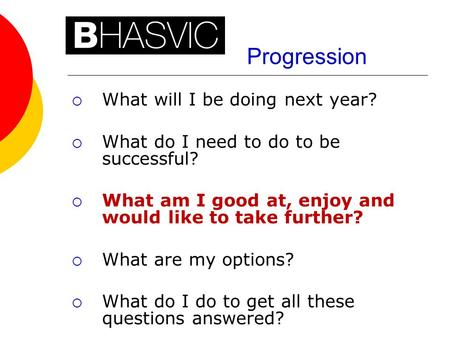 Progression  What will I be doing next year?  What do I need to do to be successful?  What am I good at, enjoy and would like to take further?  What.
