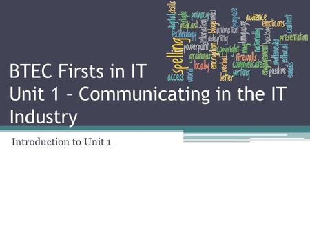 BTEC Firsts in IT Unit 1 – Communicating in the IT Industry Introduction to Unit 1.