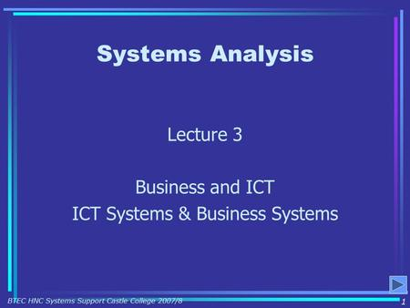 Systems Analysis Lecture 3 Business and ICT ICT Systems & Business Systems 1 BTEC HNC Systems Support Castle College 2007/8.