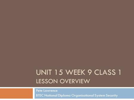 UNIT 15 WEEK 9 CLASS 1 LESSON OVERVIEW Pete Lawrence BTEC National Diploma Organisational System Security.