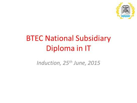 BTEC National Subsidiary Diploma in IT Induction, 25 th June, 2015.