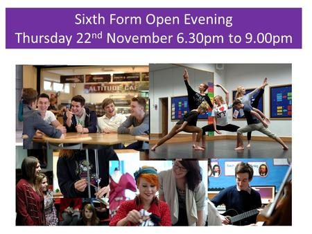 Sixth Form Open Evening Thursday 22 nd November 6.30pm to 9.00pm.