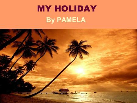 MY HOLIDAY By PAMELA This was a year of hard work at school. Finally, after hours of reading, writing, counting, playing, making difficult gym exercises,