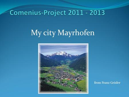 My city Mayrhofen from Franz Geisler. Facts Inhabitants: 4000 Area: 180 km 2 Sea level: 630m Mayor: Günter Fankhauser.