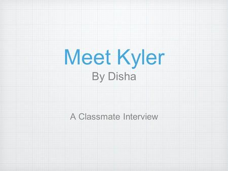 Meet Kyler By Disha A Classmate Interview. Kyler Do This is Kyler Do. He is eight years old. He and his parents were born in Vietnam. He speaks English.
