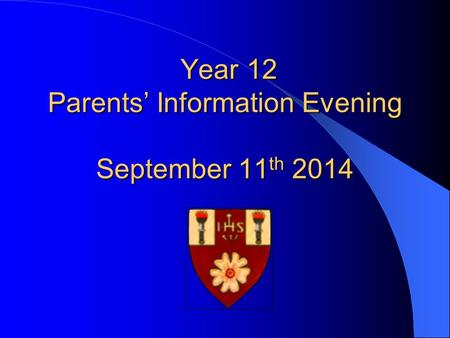 Year 12 Parents' Information Evening September 11 th 2014 Year 12 Parents' Information Evening September 11 th 2014.