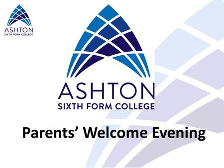 Parents' Welcome Evening. At Ashton Sixth Form College… Our vision is… To be an outstanding college and pursue excellence Our mission and core values.