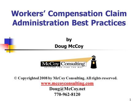 1 Workers' Compensation Claim Administration Best Practices by Doug McCoy © Copyrighted 2008 by McCoy Consulting. All rights reserved. www.mccoyconsulting.com.