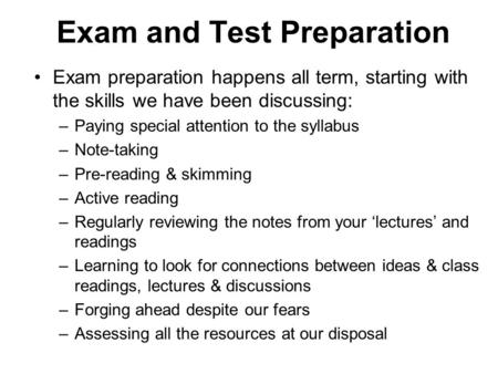 Exam and Test Preparation Exam preparation happens all term, starting with the skills we have been discussing: –Paying special attention to the syllabus.