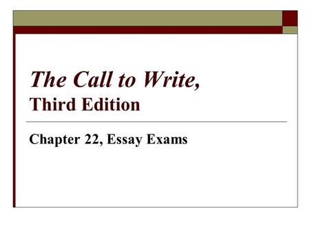 The Call to Write, Third Edition Chapter 22, Essay Exams.