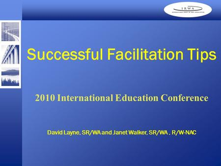 David Layne, SR/WA and Janet Walker, SR/WA, R/W-NAC Successful Facilitation Tips 2010 International Education Conference.