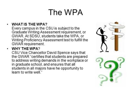 The WPA WHAT IS THE WPA? Every campus in the CSU is subject to the Graduate Writing Assessment requirement, or GWAR. At SDSU, students take the WPA, or.
