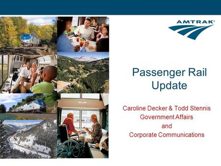 Caroline Decker & Todd Stennis Government Affairs and Corporate Communications Passenger Rail Update.
