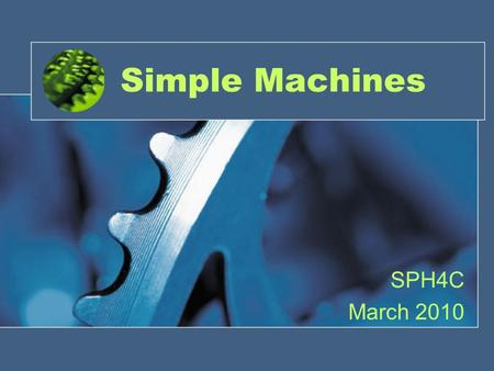Simple Machines SPH4C March 2010. History Archimedes – 3 rd Century BC Heron of Alexandria – 10-75 AD Galileo Galilei – 1600 AD.