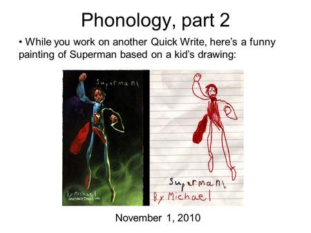 Phonology, part 2 November 1, 2010 While you work on another Quick Write, here's a funny painting of Superman based on a kid's drawing: