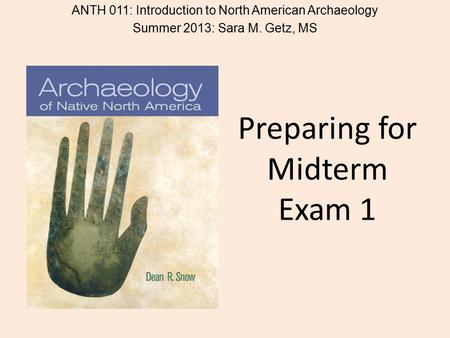 Preparing for Midterm Exam 1 ANTH 011: Introduction to North American Archaeology Summer 2013: Sara M. Getz, MS.